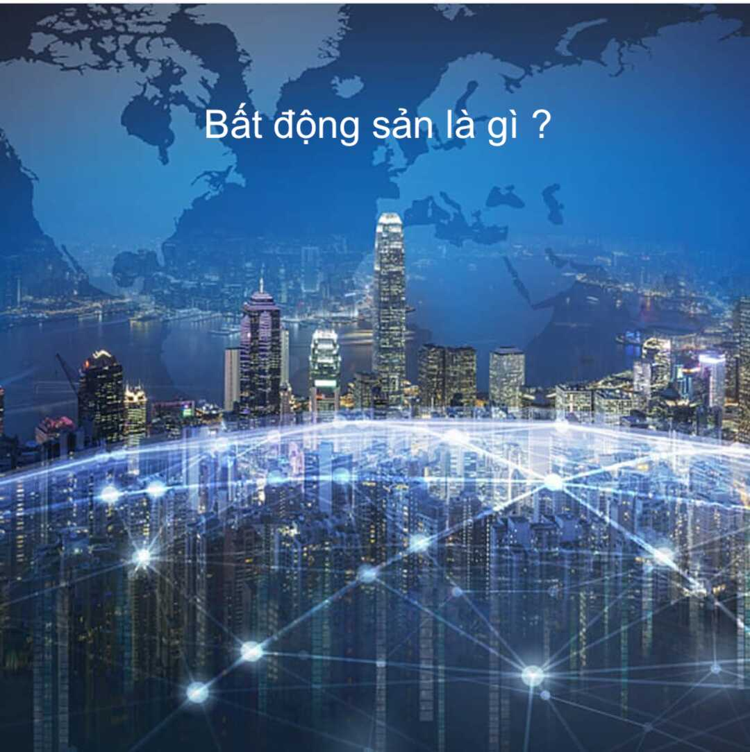 Bất động sản là gì ? Đặc điểm vật lý, kinh tế ? Hiểu & đầu tư ? Các loại hình BĐS Thế giới & Việt Nam ?