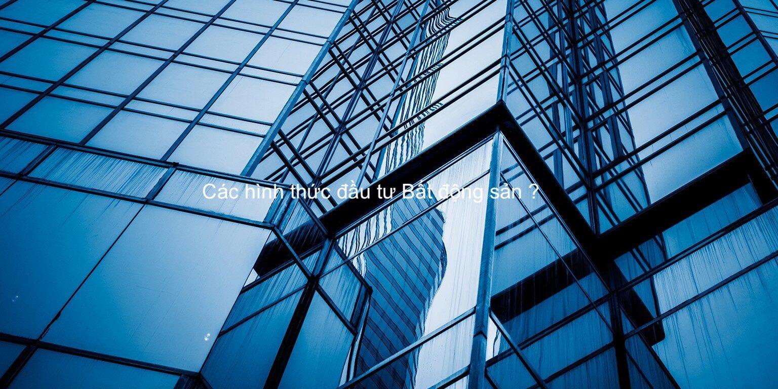 Các hình thức đầu tư Bất động sản - 6 loại hình trên Thế giới và Việt Nam.